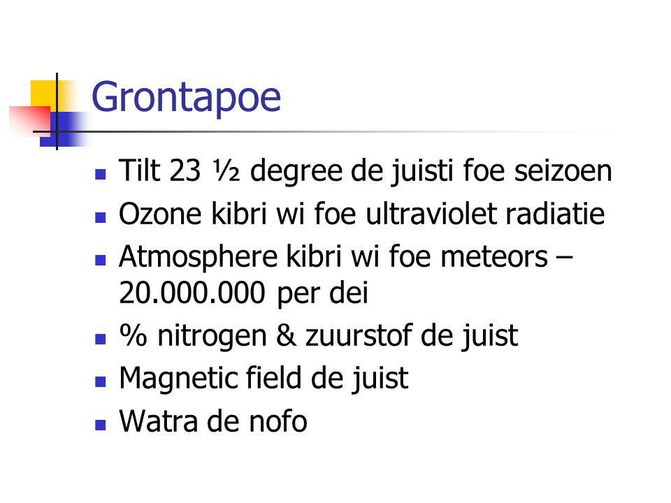 Grontapoe Tilt 23 ½ degree de juisti foe seizoen Ozone kibri wi foe ultraviolet radiatie Atmosphere kibri wi foe meteors – 20.000.000 per dei % nitrogen & zuurstof de juist Magnetic field de juist Watra de nofo