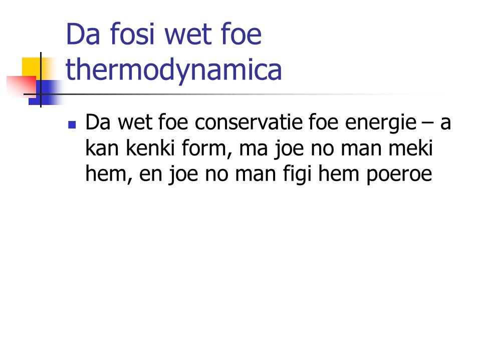 Da fosi wet foe thermodynamica Da wet foe conservatie foe energie – a kan kenki form, ma joe no man meki hem, en joe no man figi hem poeroe