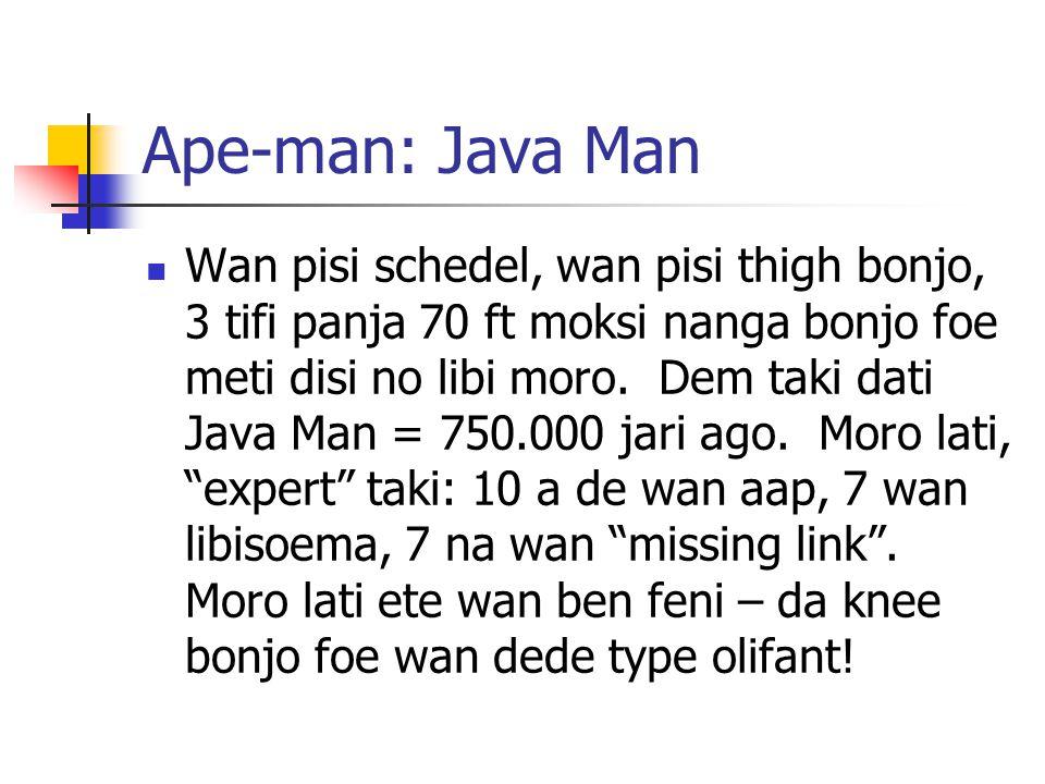 Ape-man: Java Man Wan pisi schedel, wan pisi thigh bonjo, 3 tifi panja 70 ft moksi nanga bonjo foe meti disi no libi moro.