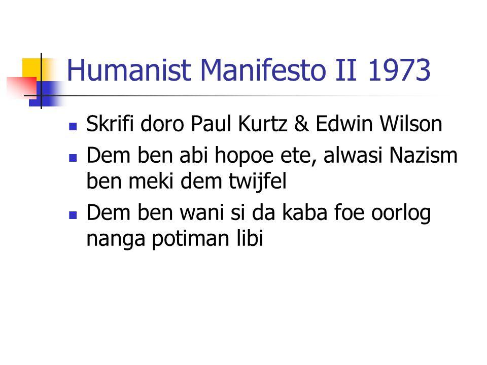 Humanist Manifesto II 1973 Skrifi doro Paul Kurtz & Edwin Wilson Dem ben abi hopoe ete, alwasi Nazism ben meki dem twijfel Dem ben wani si da kaba foe oorlog nanga potiman libi