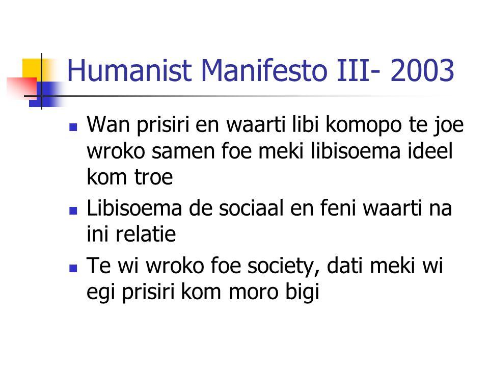 Humanist Manifesto III- 2003 Wan prisiri en waarti libi komopo te joe wroko samen foe meki libisoema ideel kom troe Libisoema de sociaal en feni waarti na ini relatie Te wi wroko foe society, dati meki wi egi prisiri kom moro bigi
