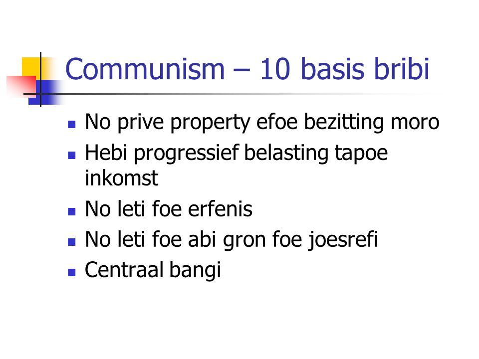Communism – 10 basis bribi No prive property efoe bezitting moro Hebi progressief belasting tapoe inkomst No leti foe erfenis No leti foe abi gron foe joesrefi Centraal bangi