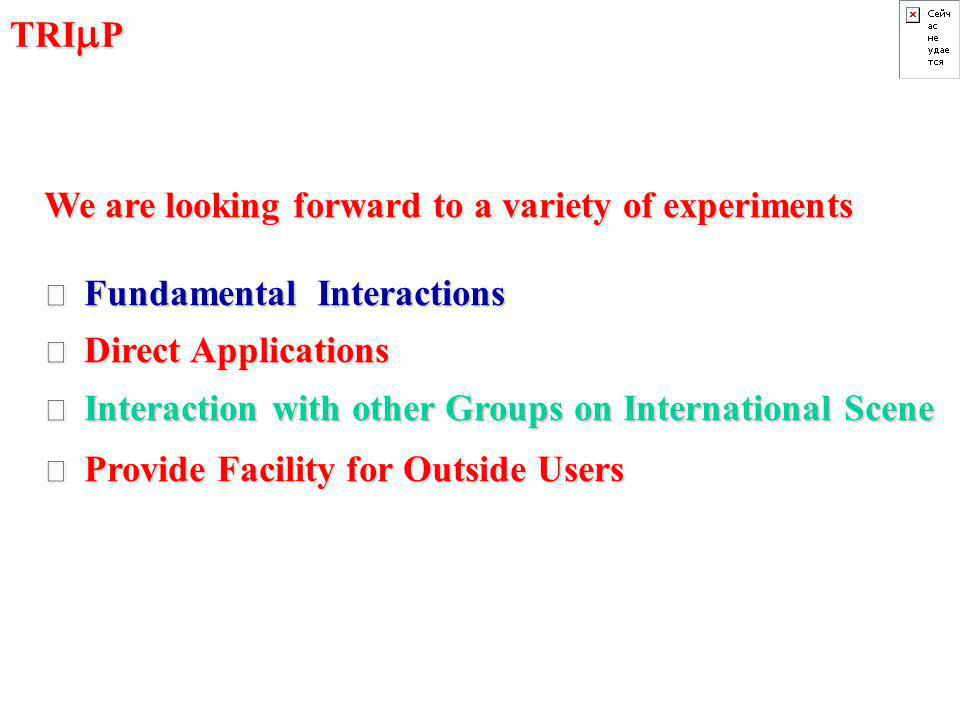 TRI  P We are looking forward to a variety of experiments • Fundamental Interactions • Direct Applications • Interaction with other Groups on International Scene • Provide Facility for Outside Users