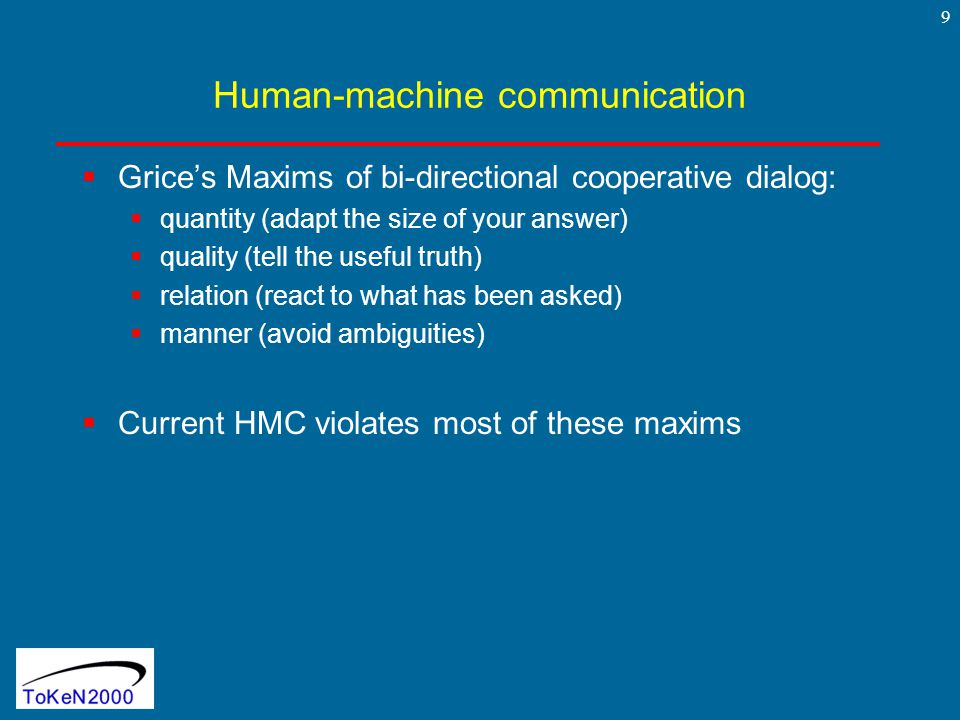 9 Human-machine communication  Grice's Maxims of bi-directional cooperative dialog:  quantity (adapt the size of your answer)  quality (tell the useful truth)  relation (react to what has been asked)  manner (avoid ambiguities)  Current HMC violates most of these maxims
