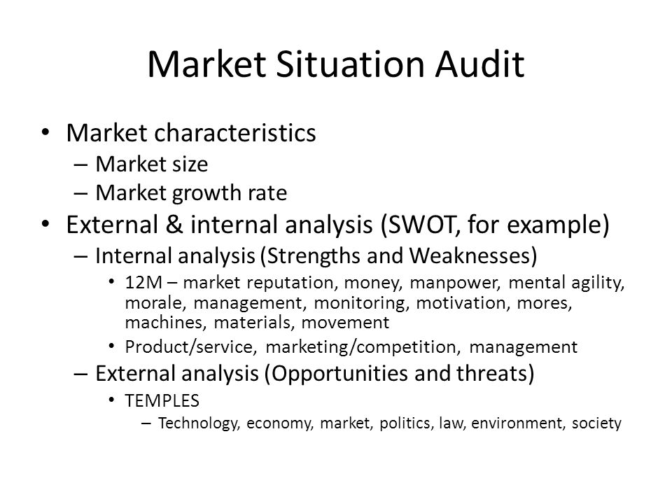 Market Situation Audit Market characteristics – Market size – Market growth rate External & internal analysis (SWOT, for example) – Internal analysis