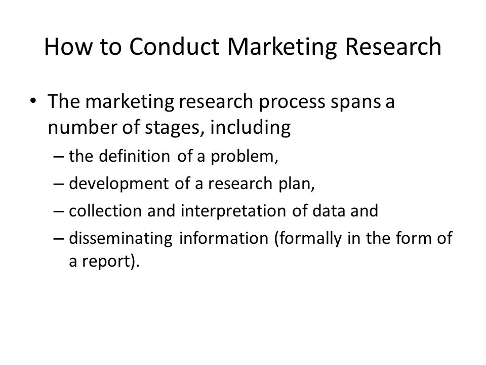 How to Conduct Marketing Research The marketing research process spans a number of stages, including – the definition of a problem, – development of a