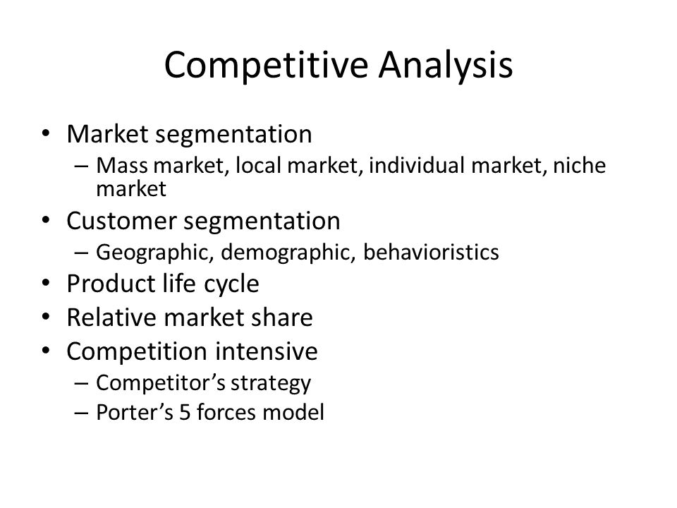 Competitive Analysis Market segmentation – Mass market, local market, individual market, niche market Customer segmentation – Geographic, demographic, behavioristics Product life cycle Relative market share Competition intensive – Competitor's strategy – Porter's 5 forces model