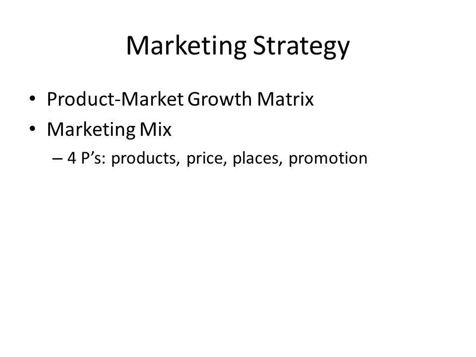Marketing Strategy Product-Market Growth Matrix Marketing Mix – 4 P's: products, price, places, promotion