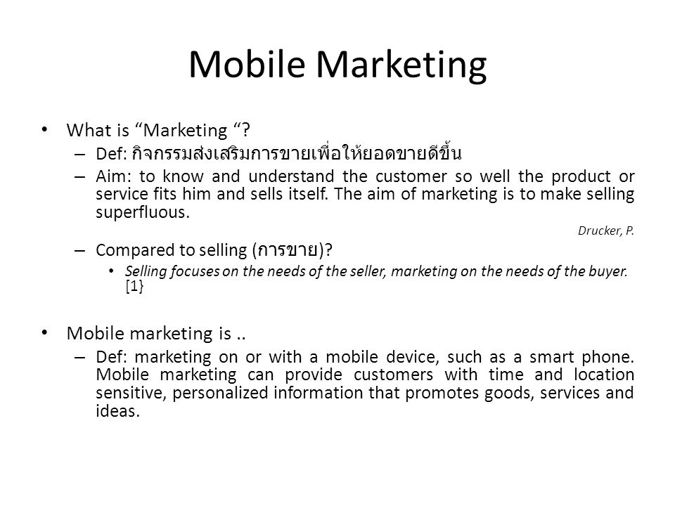 "Mobile Marketing What is ""Marketing ""? – Def: กิจกรรมส่งเสริมการขายเพื่อให้ยอดขายดีขึ้น – Aim: to know and understand the customer so well the product"