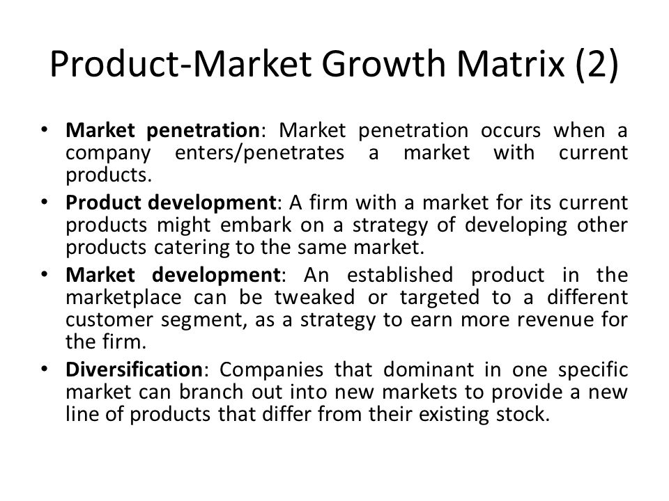 Product-Market Growth Matrix (2) Market penetration: Market penetration occurs when a company enters/penetrates a market with current products. Produc