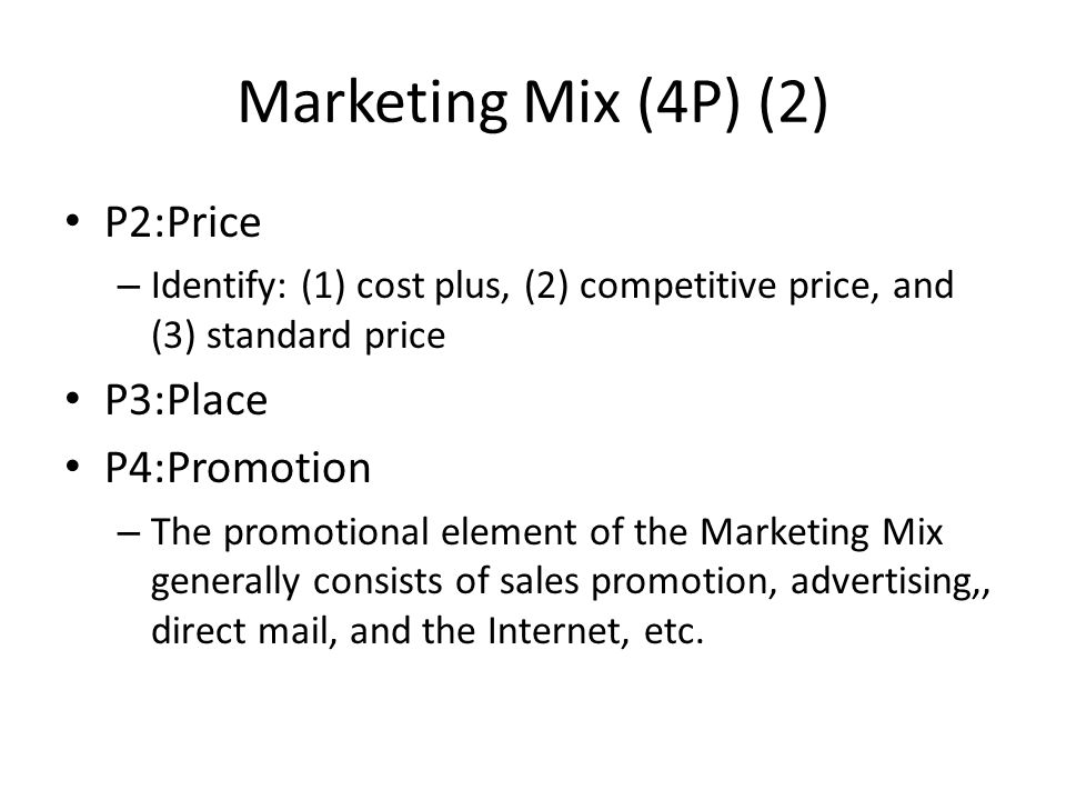 Marketing Mix (4P) (2) P2:Price – Identify: (1) cost plus, (2) competitive price, and (3) standard price P3:Place P4:Promotion – The promotional element of the Marketing Mix generally consists of sales promotion, advertising,, direct mail, and the Internet, etc.