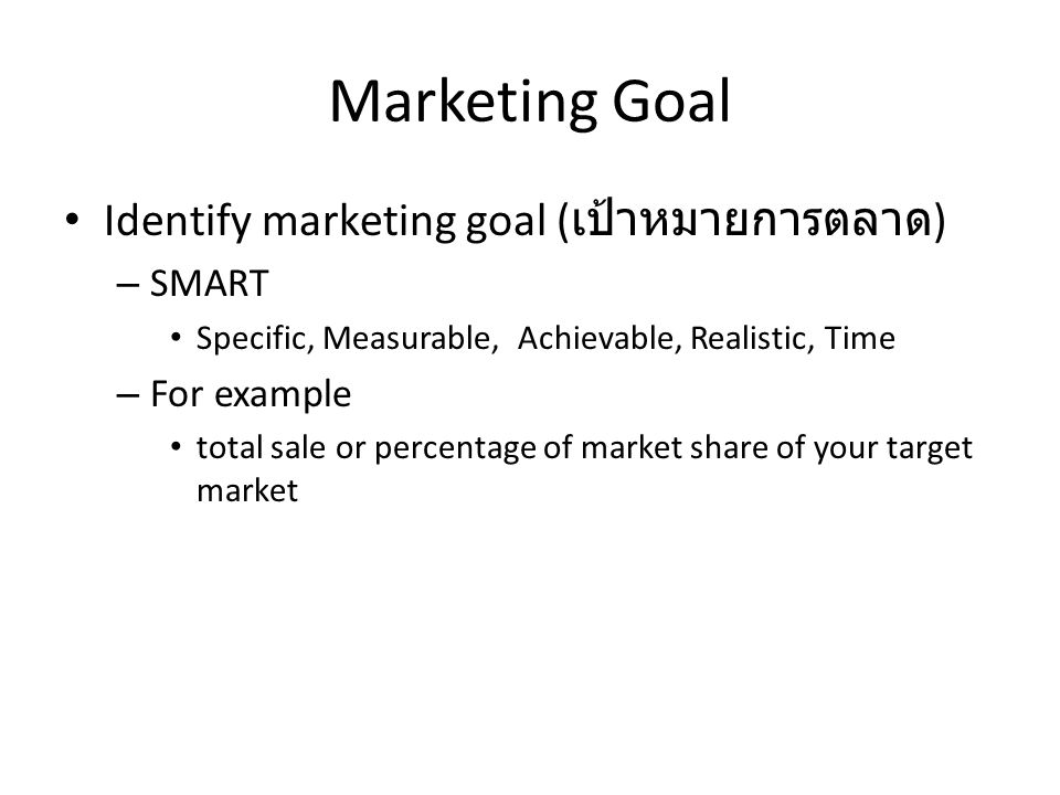 Marketing Goal Identify marketing goal ( เป้าหมายการตลาด ) – SMART Specific, Measurable, Achievable, Realistic, Time – For example total sale or percentage of market share of your target market