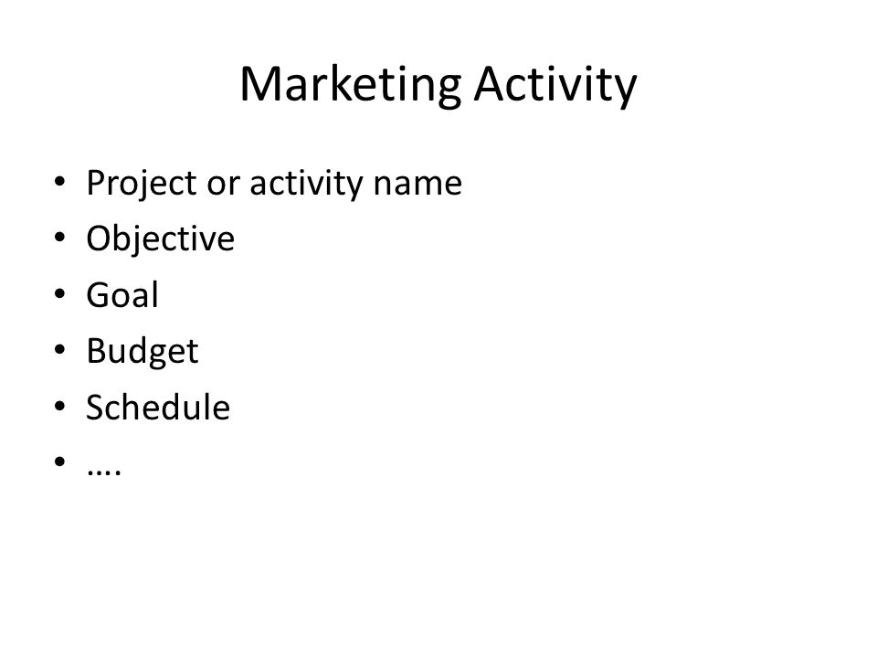 Marketing Activity Project or activity name Objective Goal Budget Schedule ….