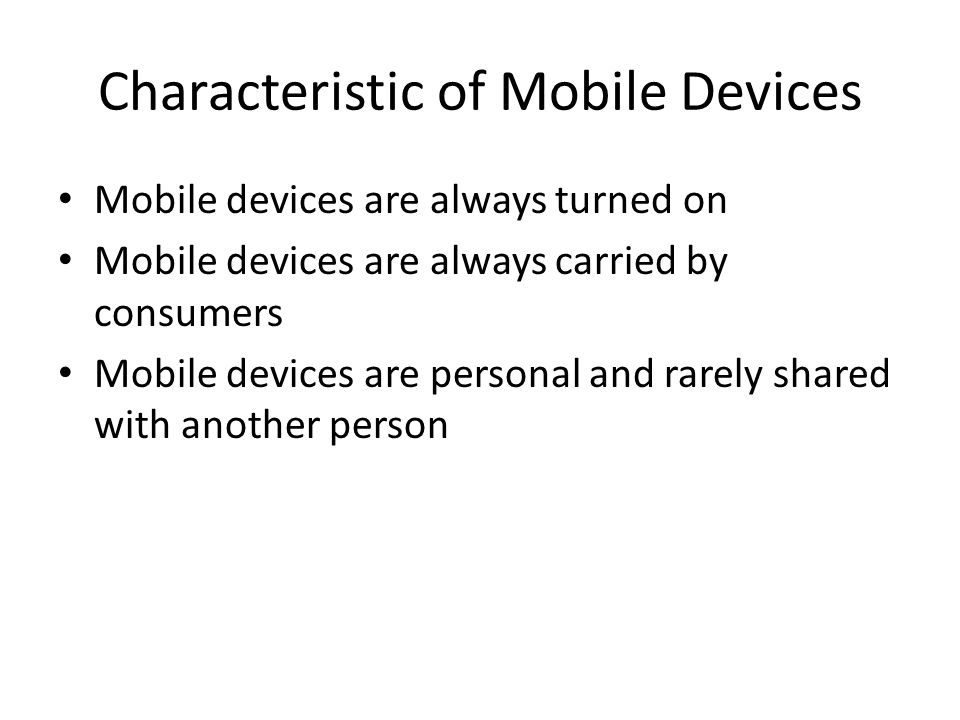 Characteristic of Mobile Devices Mobile devices are always turned on Mobile devices are always carried by consumers Mobile devices are personal and rarely shared with another person