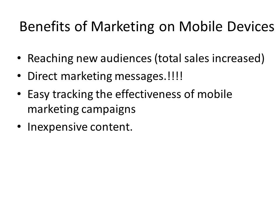 Benefits of Marketing on Mobile Devices Reaching new audiences (total sales increased) Direct marketing messages.!!!! Easy tracking the effectiveness