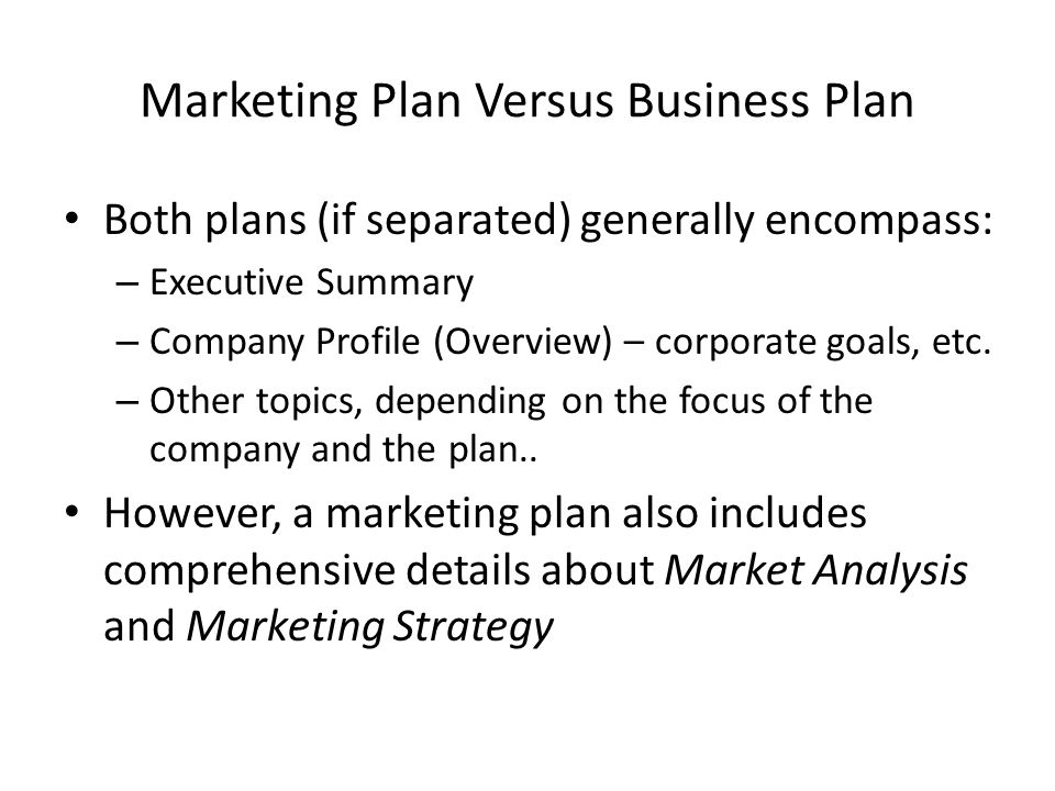Marketing Plan Versus Business Plan Both plans (if separated) generally encompass: – Executive Summary – Company Profile (Overview) – corporate goals,