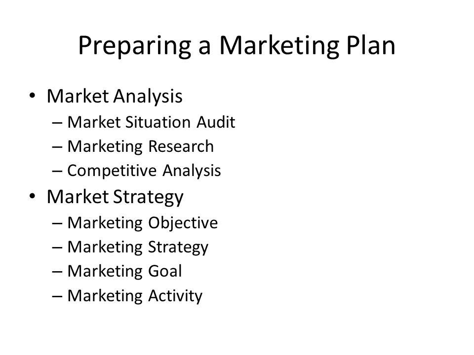Preparing a Marketing Plan Market Analysis – Market Situation Audit – Marketing Research – Competitive Analysis Market Strategy – Marketing Objective – Marketing Strategy – Marketing Goal – Marketing Activity