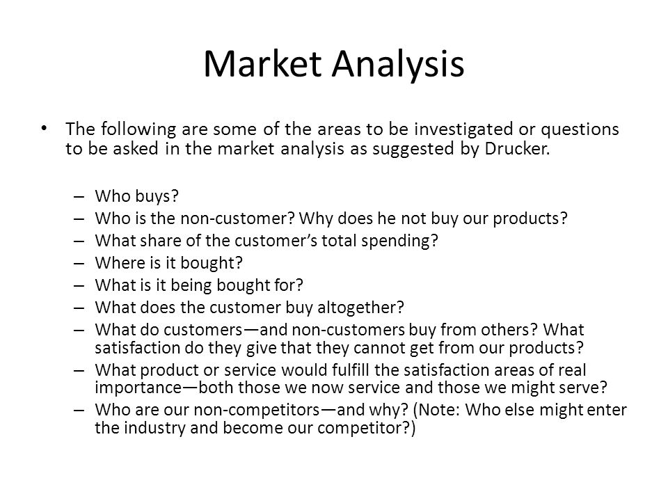Market Analysis The following are some of the areas to be investigated or questions to be asked in the market analysis as suggested by Drucker.