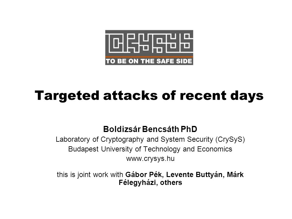 Targeted attacks of recent days Boldizsár Bencsáth PhD Laboratory of Cryptography and System Security (CrySyS) Budapest University of Technology and Economics www.crysys.hu this is joint work with Gábor Pék, Levente Buttyán, Márk Félegyházi, others