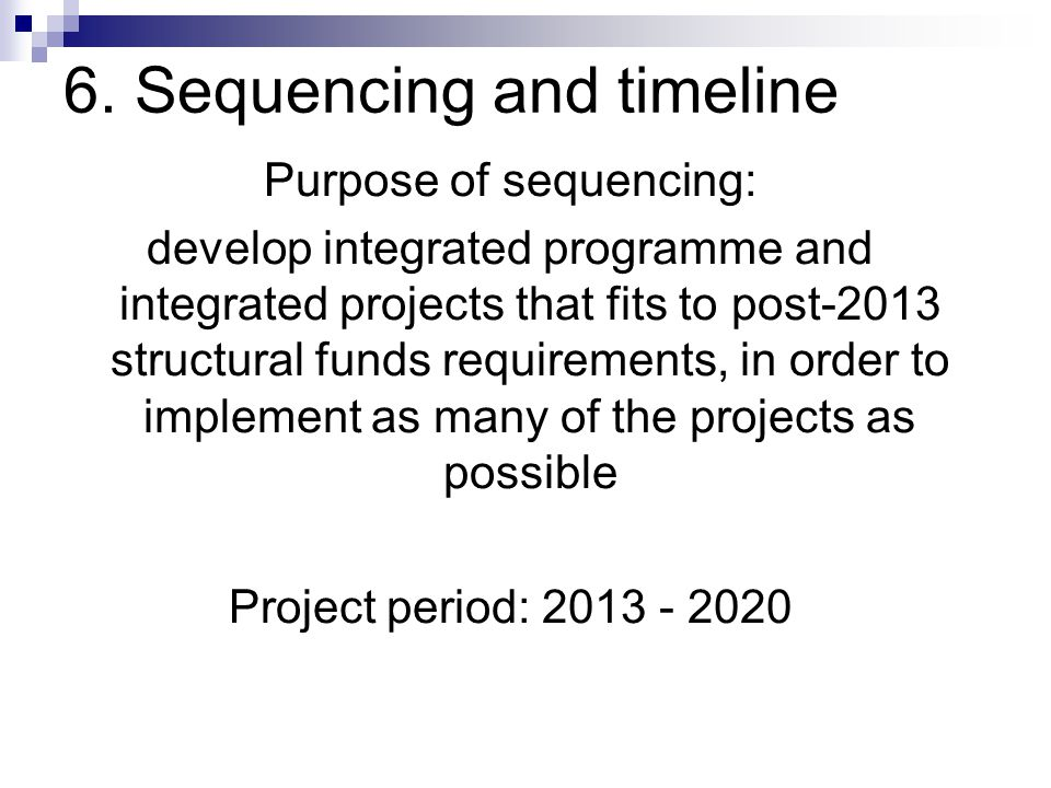 6. Sequencing and timeline Purpose of sequencing: develop integrated programme and integrated projects that fits to post-2013 structural funds require