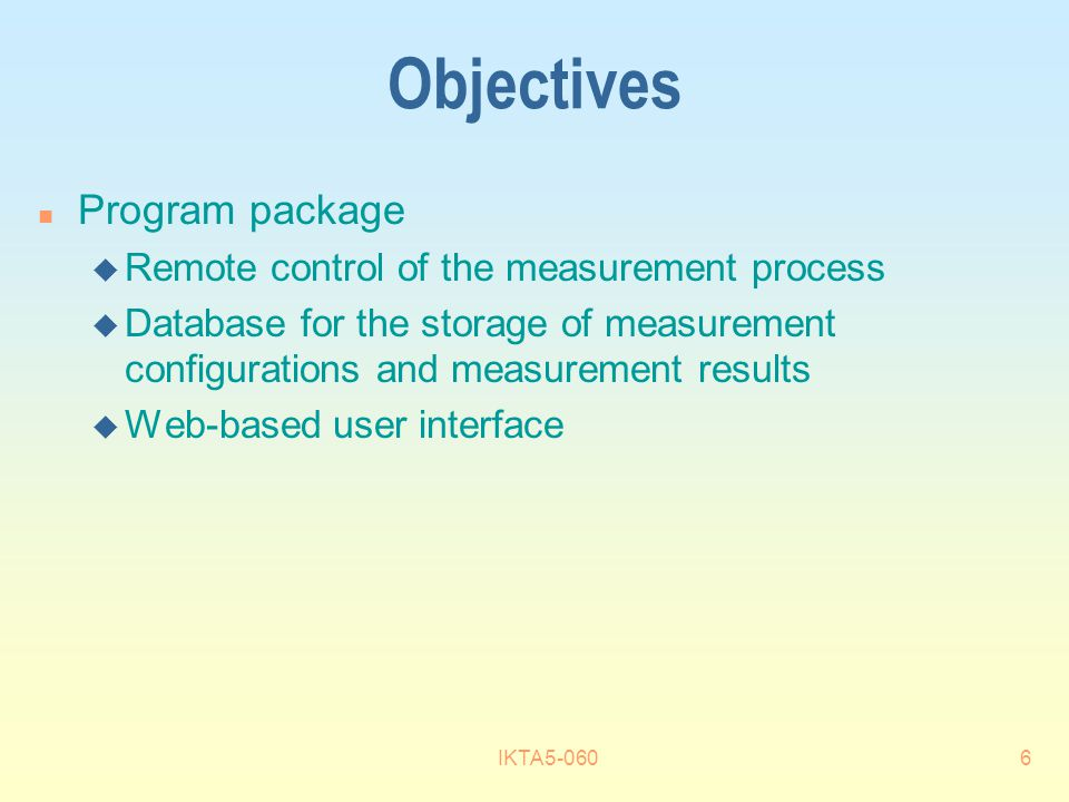 IKTA5-0606 Objectives n Program package u Remote control of the measurement process u Database for the storage of measurement configurations and measurement results u Web-based user interface