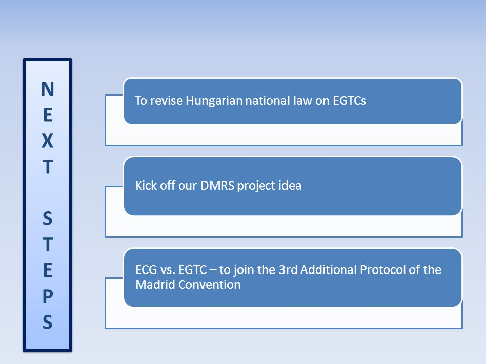 NEXTSTEPSNEXTSTEPS NEXTSTEPSNEXTSTEPS To revise Hungarian national law on EGTCs Kick off our DMRS project idea ECG vs. EGTC – to join the 3rd Addition