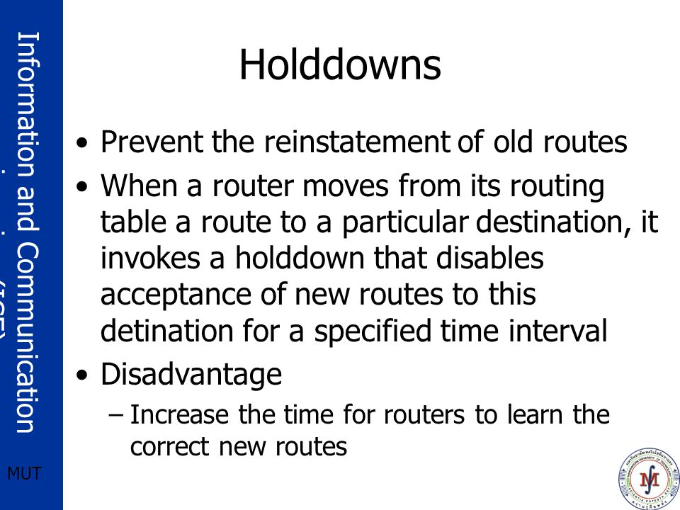 Information and Communication engineering (ICE) MUT Holddowns Prevent the reinstatement of old routes When a router moves from its routing table a route to a particular destination, it invokes a holddown that disables acceptance of new routes to this detination for a specified time interval Disadvantage –Increase the time for routers to learn the correct new routes