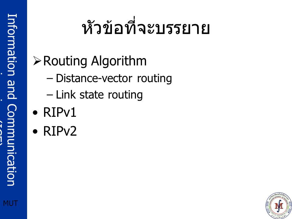 Information and Communication engineering (ICE) MUT หัวข้อที่จะบรรยาย  Routing Algorithm –Distance-vector routing –Link state routing RIPv1 RIPv2