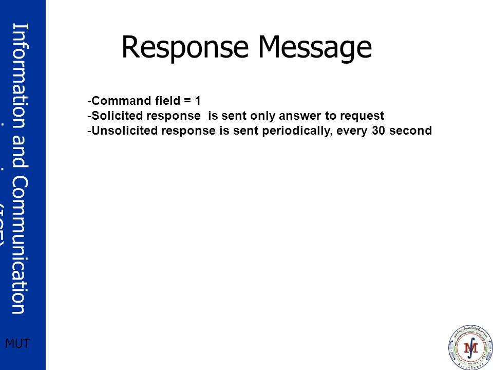 Information and Communication engineering (ICE) MUT Response Message -Command field = 1 -Solicited response is sent only answer to request -Unsolicited response is sent periodically, every 30 second