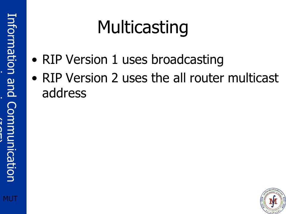 Information and Communication engineering (ICE) MUT Multicasting RIP Version 1 uses broadcasting RIP Version 2 uses the all router multicast address