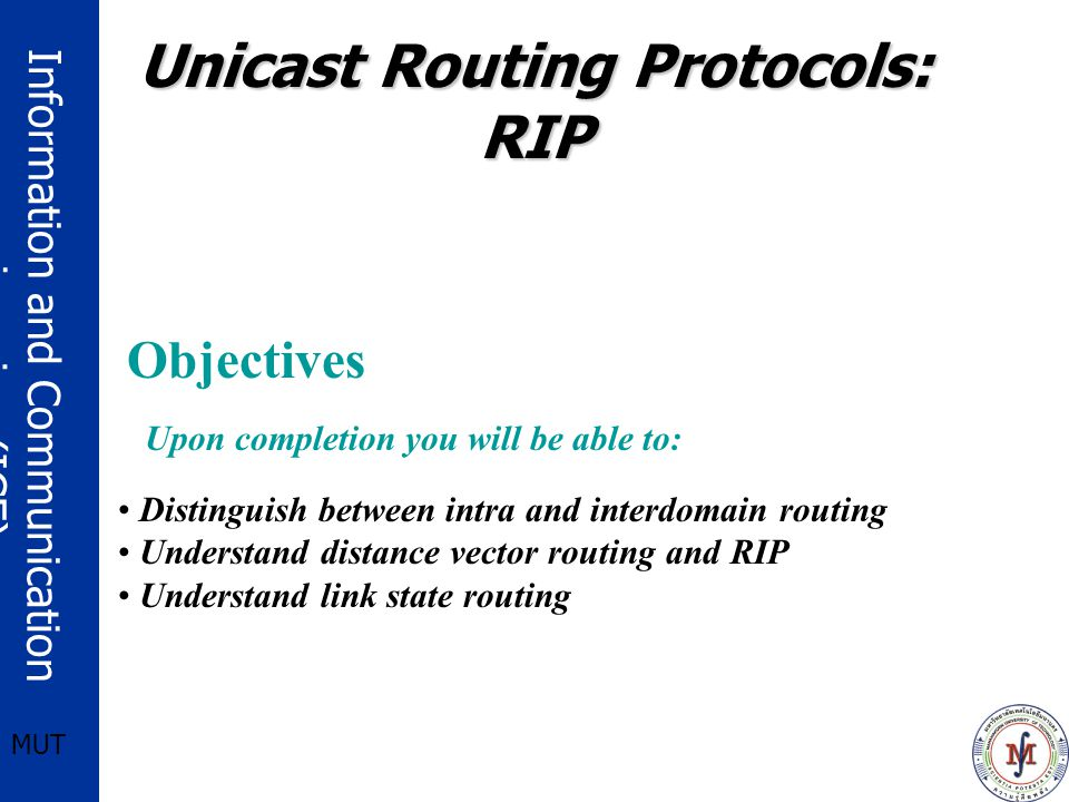 Information and Communication engineering (ICE) MUT Upon completion you will be able to: Distinguish between intra and interdomain routing Understand distance vector routing and RIP Understand link state routing Objectives Unicast Routing Protocols: RIP