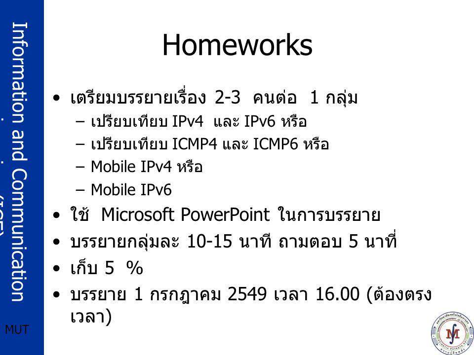 Information and Communication engineering (ICE) MUT Homeworks เตรียมบรรยายเรื่อง 2-3 คนต่อ 1 กลุ่ม – เปรียบเทียบ IPv4 และ IPv6 หรือ – เปรียบเทียบ ICMP4 และ ICMP6 หรือ –Mobile IPv4 หรือ –Mobile IPv6 ใช้ Microsoft PowerPoint ในการบรรยาย บรรยายกลุ่มละ 10-15 นาที ถามตอบ 5 นาที่ เก็บ 5 % บรรยาย 1 กรกฎาคม 2549 เวลา 16.00 ( ต้องตรง เวลา )