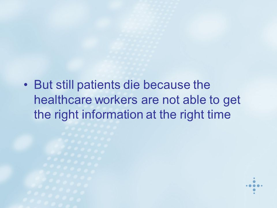 But still patients die because the healthcare workers are not able to get the right information at the right time
