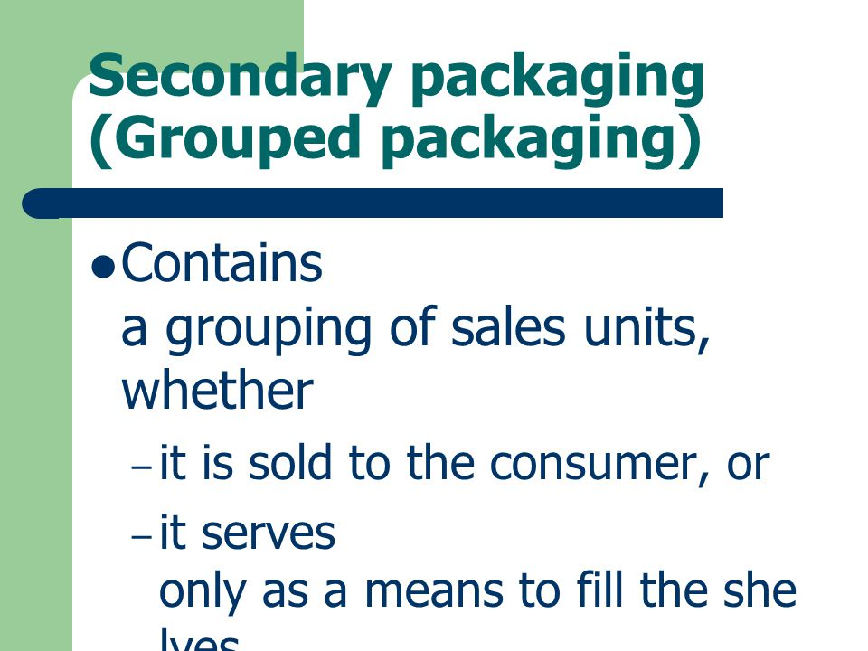 Secondary packaging (Grouped packaging) Contains a grouping of sales units, whether – it is sold to the consumer, or – it serves only as a means to fi