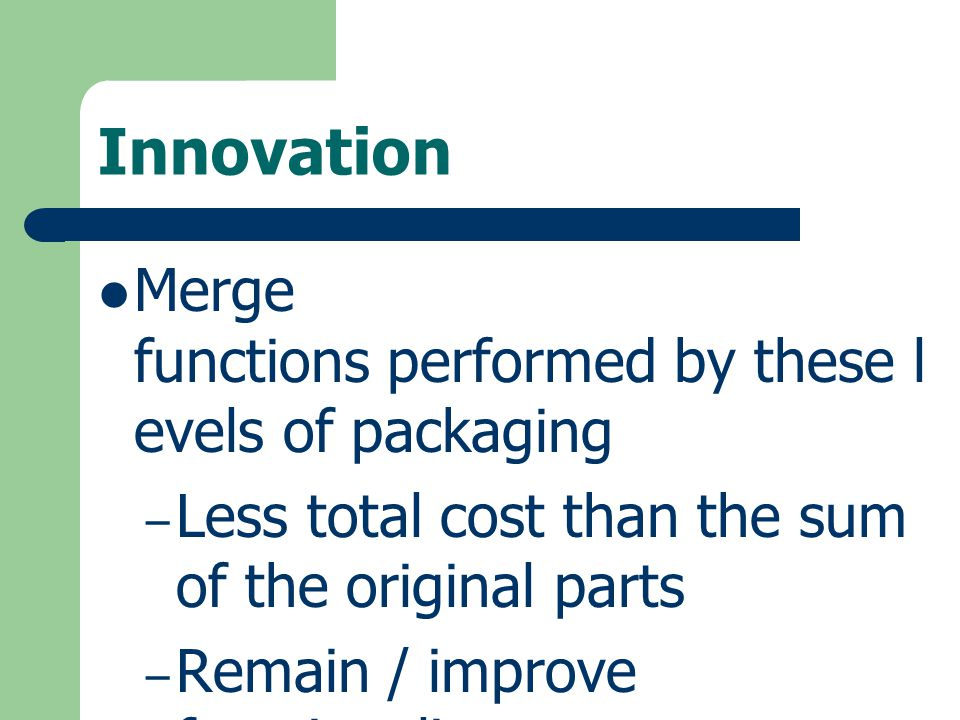 Innovation Merge functions performed by these l evels of packaging – Less total cost than the sum of the original parts – Remain / improve functionali
