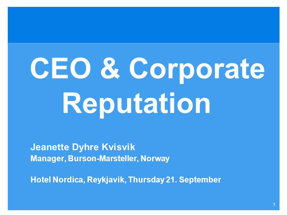 1 CEO & Corporate Reputation Jeanette Dyhre Kvisvik Manager, Burson-Marsteller, Norway Hotel Nordica, Reykjavik, Thursday 21.