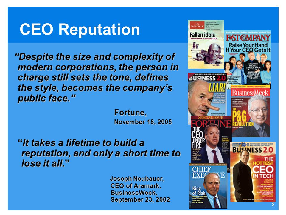 2 CEO Reputation Despite the size and complexity of modern corporations, the person in charge still sets the tone, defines the style, becomes the company's public face. Fortune, November 18, 2005 It takes a lifetime to build a reputation, and only a short time to lose it all. Joseph Neubauer, CEO of Aramark, BusinessWeek, September 23, 2002 Joseph Neubauer, CEO of Aramark, BusinessWeek, September 23, 2002