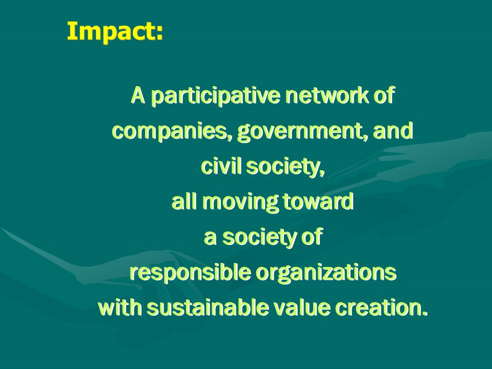 A participative network of companies, government, and civil society, all moving toward a society of responsible organizations with sustainable value c