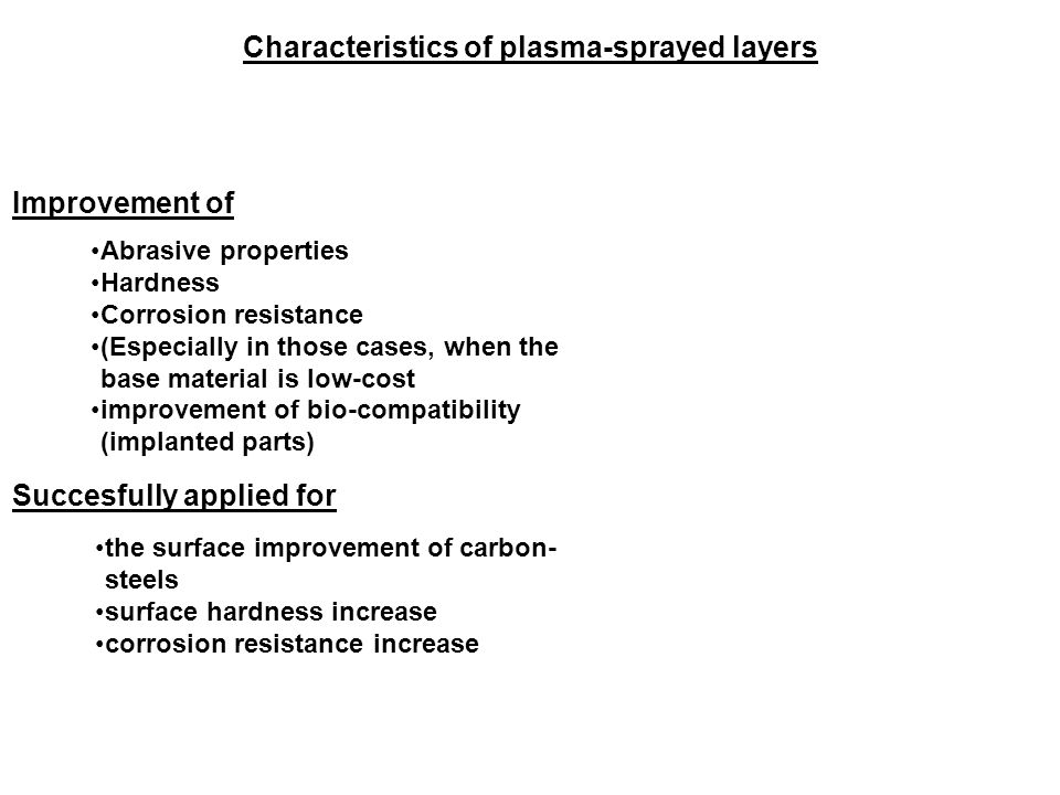 Characteristics of plasma-sprayed layers Improvement of Succesfully applied for Abrasive properties Hardness Corrosion resistance (Especially in those cases, when the base material is low-cost improvement of bio-compatibility (implanted parts) the surface improvement of carbon- steels surface hardness increase corrosion resistance increase