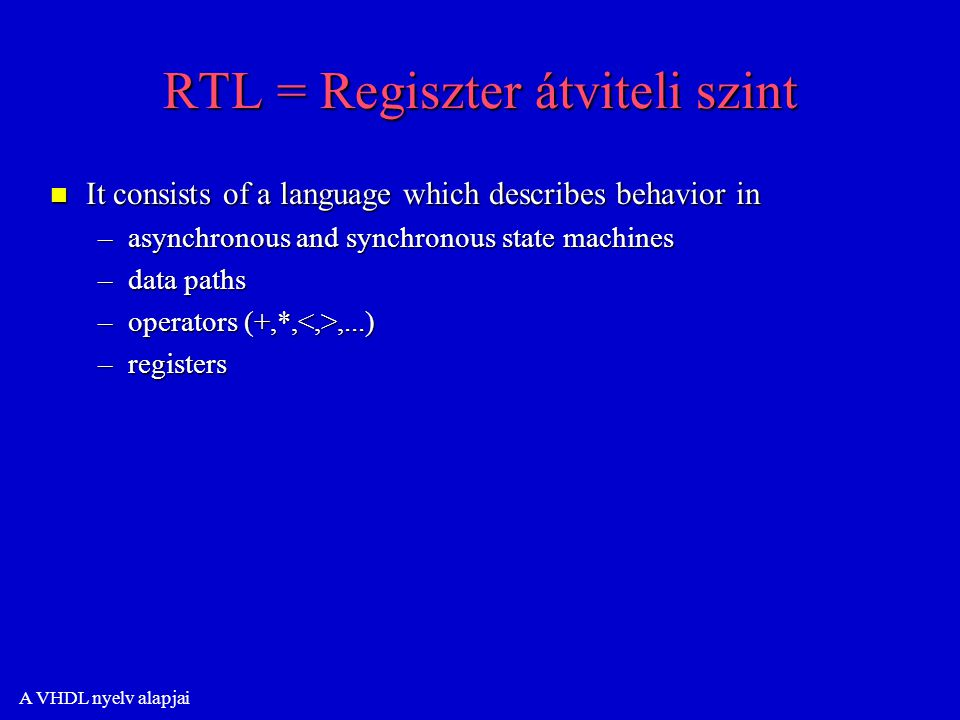 A VHDL nyelv alapjai RTL = Regiszter átviteli szint n It consists of a language which describes behavior in –asynchronous and synchronous state machines –data paths –operators (+,*,,...) –registers