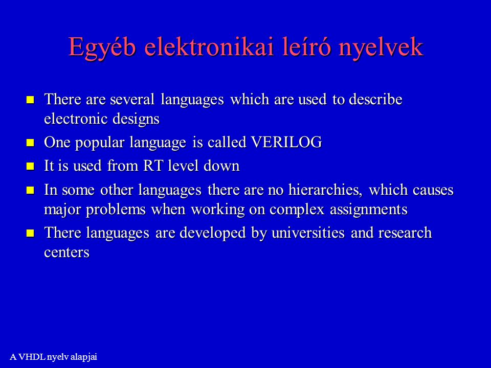 A VHDL nyelv alapjai Egyéb elektronikai leíró nyelvek n There are several languages which are used to describe electronic designs n One popular language is called VERILOG n It is used from RT level down n In some other languages there are no hierarchies, which causes major problems when working on complex assignments n There languages are developed by universities and research centers