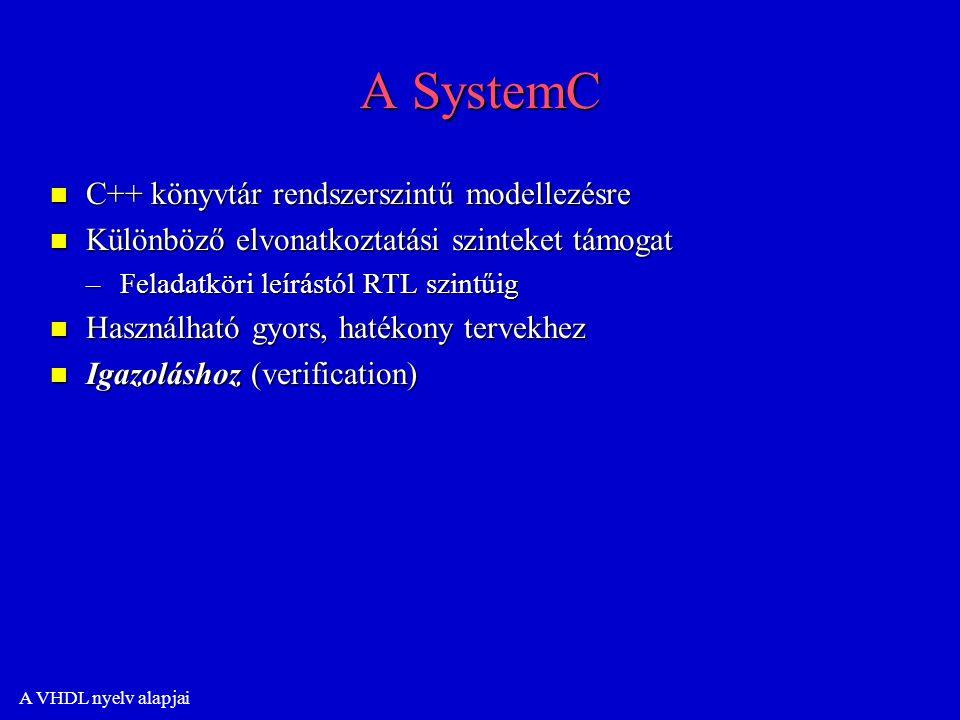 A VHDL nyelv alapjai A SystemC n C++ könyvtár rendszerszintű modellezésre n Különböző elvonatkoztatási szinteket támogat –Feladatköri leírástól RTL szintűig n Használható gyors, hatékony tervekhez n Igazoláshoz (verification)