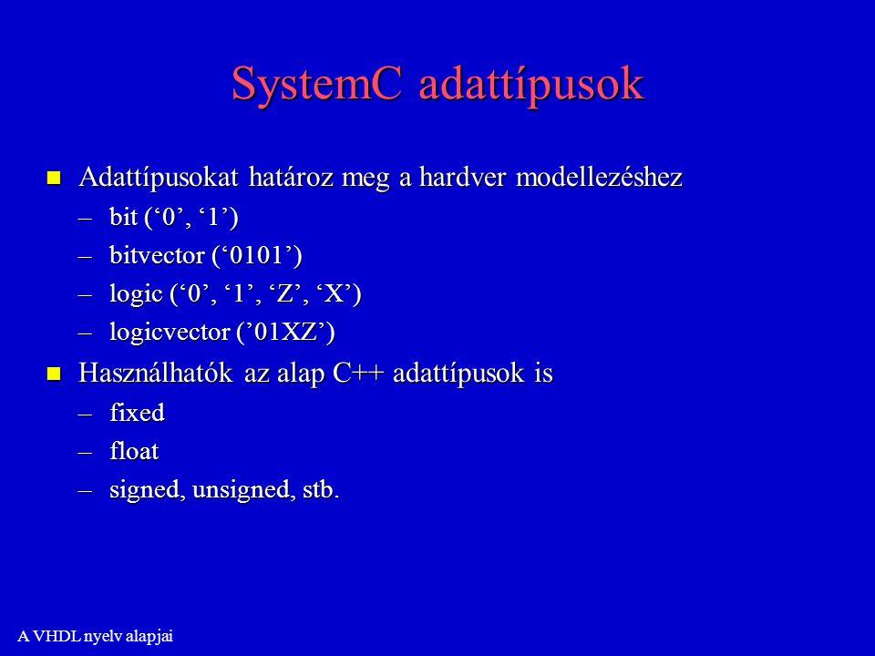 A VHDL nyelv alapjai SystemC adattípusok n Adattípusokat határoz meg a hardver modellezéshez –bit ('0', '1') –bitvector ('0101') –logic ('0', '1', 'Z', 'X') –logicvector ('01XZ') n Használhatók az alap C++ adattípusok is –fixed –float –signed, unsigned, stb.