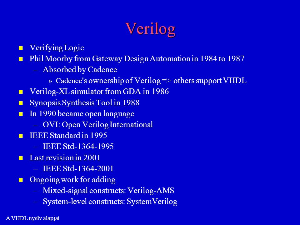 A VHDL nyelv alapjai Verilog n n Verifying Logic n n Phil Moorby from Gateway Design Automation in 1984 to 1987 – –Absorbed by Cadence » »Cadence s ownership of Verilog => others support VHDL n n Verilog-XL simulator from GDA in 1986 n n Synopsis Synthesis Tool in 1988 n n In 1990 became open language – –OVI: Open Verilog International n n IEEE Standard in 1995 – –IEEE Std-1364-1995 n n Last revision in 2001 – –IEEE Std-1364-2001 n n Ongoing work for adding – –Mixed-signal constructs: Verilog-AMS – –System-level constructs: SystemVerilog
