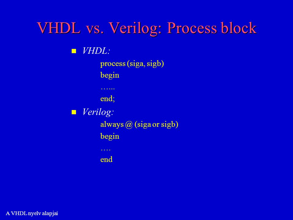 A VHDL nyelv alapjai VHDL vs. Verilog: Process block n n VHDL: process (siga, sigb) begin …...