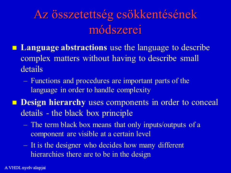 A VHDL nyelv alapjai Az összetettség csökkentésének módszerei n Language abstractions use the language to describe complex matters without having to describe small details –Functions and procedures are important parts of the language in order to handle complexity n Design hierarchy uses components in order to conceal details - the black box principle –The term black box means that only inputs/outputs of a component are visible at a certain level –It is the designer who decides how many different hierarchies there are to be in the design