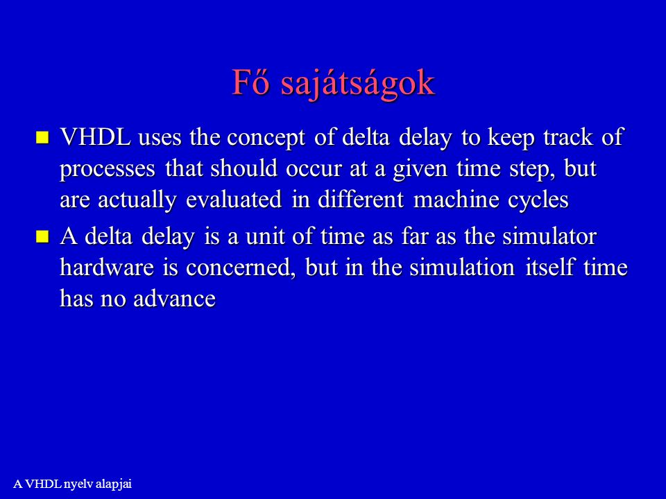 A VHDL nyelv alapjai Fő sajátságok n VHDL uses the concept of delta delay to keep track of processes that should occur at a given time step, but are actually evaluated in different machine cycles n A delta delay is a unit of time as far as the simulator hardware is concerned, but in the simulation itself time has no advance