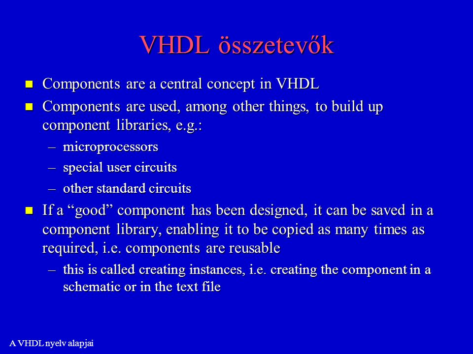 A VHDL nyelv alapjai VHDL összetevők n Components are a central concept in VHDL n Components are used, among other things, to build up component libraries, e.g.: –microprocessors –special user circuits –other standard circuits n If a good component has been designed, it can be saved in a component library, enabling it to be copied as many times as required, i.e.