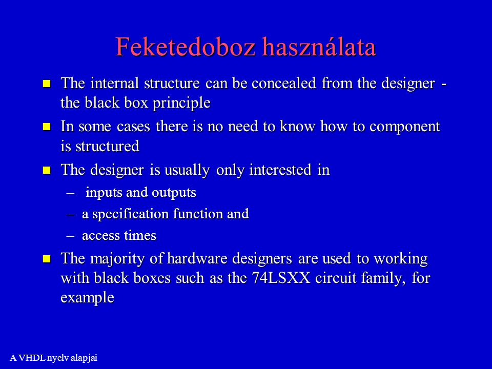 A VHDL nyelv alapjai Feketedoboz használata n The internal structure can be concealed from the designer - the black box principle n In some cases there is no need to know how to component is structured n The designer is usually only interested in – inputs and outputs –a specification function and –access times n The majority of hardware designers are used to working with black boxes such as the 74LSXX circuit family, for example