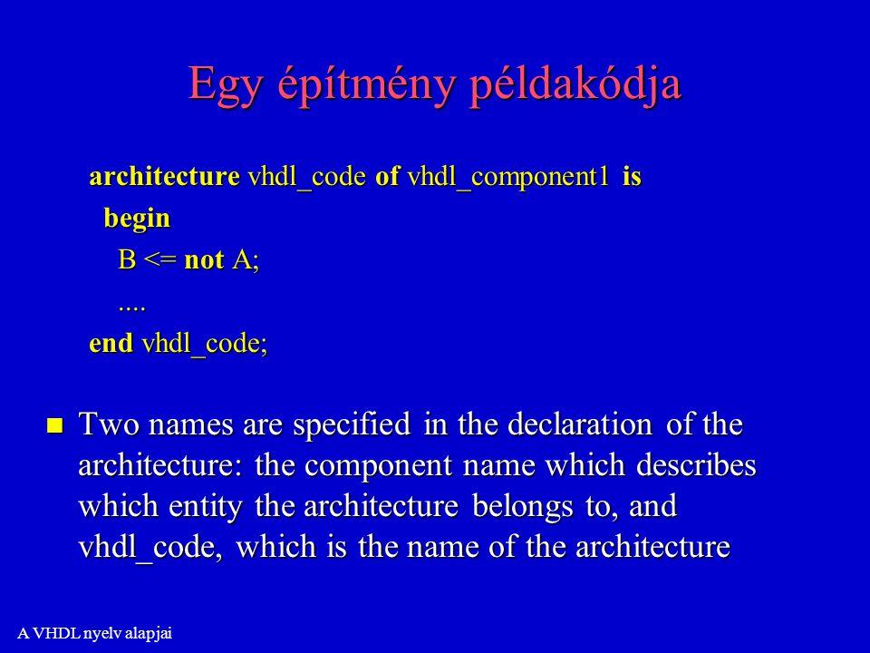 A VHDL nyelv alapjai Egy építmény példakódja architecture vhdl_code of vhdl_component1 is begin begin B <= not A; B <= not A;........